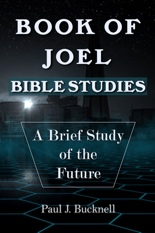 Book of Joel–Bible Studies: A Brief Study of the Future by Paul J. Bucknell